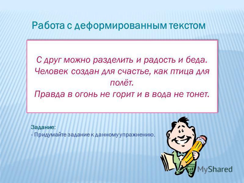 Работа с деформированным текстом С друг можно разделить и радость и беда. Человек создан для счастье, как птица для полёт. Правда в огонь не горит и в вода не тонет. С друг можно разделить и радость и беда. Человек создан для счастье, как птица для п