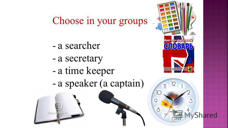Choose in your groups -a searcher -a secretary -a time keeper -a speaker (a captain) -