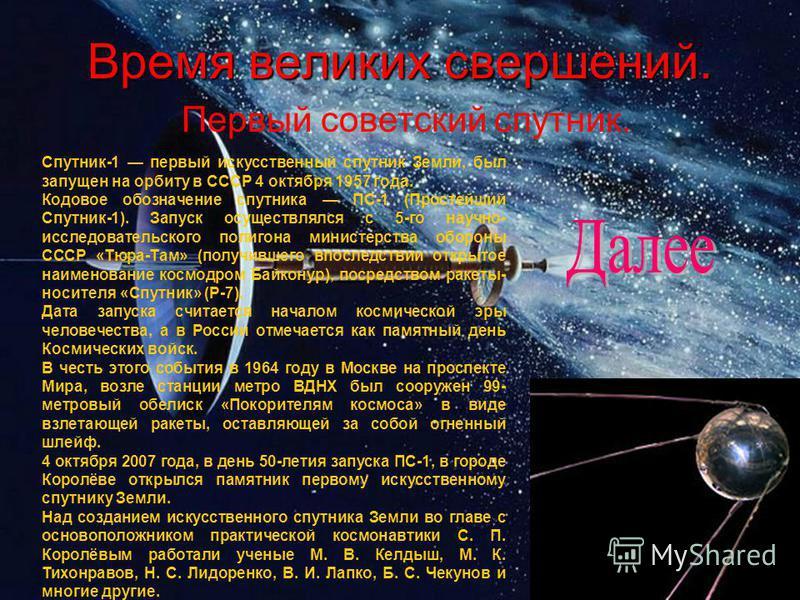 Время великих свершений. Первый советский спутник. Спутник-1 первый искусственный спутник Земли, был запущен на орбиту в СССР 4 октября 1957 года. Кодовое обозначение спутника ПС-1 (Простейший Спутник-1). Запуск осуществлялся с 5-го научно- исследова