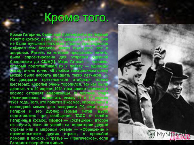 Кроме того. Кроме Гагарина, были ещё претенденты на первый полёт в космос, всего было двадцать человек. Они не были лучшими пилотами страны, претендентов отбирал сам Королёв, важен был рост, вес и здоровье. Ракета, на которой предстояло лететь, была