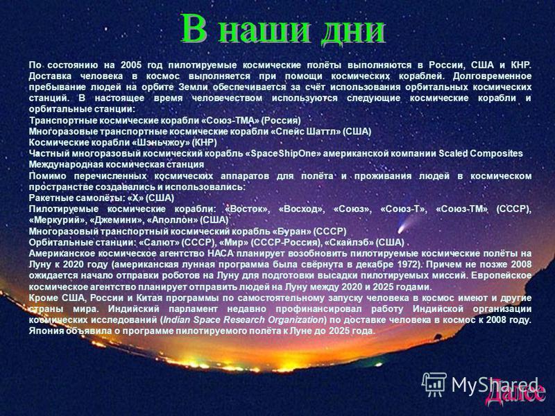 В наши дни. По состоянию на 2005 год пилотируемые космические полёты выполняются в России, США и КНР. Доставка человека в космос выполняется при помощи космических кораблей. Долговременное пребывание людей на орбите Земли обеспечивается за счёт испол