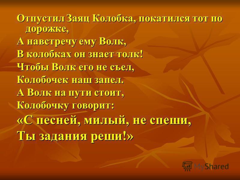 Отпустил Заяц Колобка, покатился тот по дорожке, А навстречу ему Волк, В колобках он знает толк! Чтобы Волк его не съел, Колобочек наш запел. А Волк на пути стоит, Колобочку говорит: «С песней, милый, не спеши, Ты задания реши!»