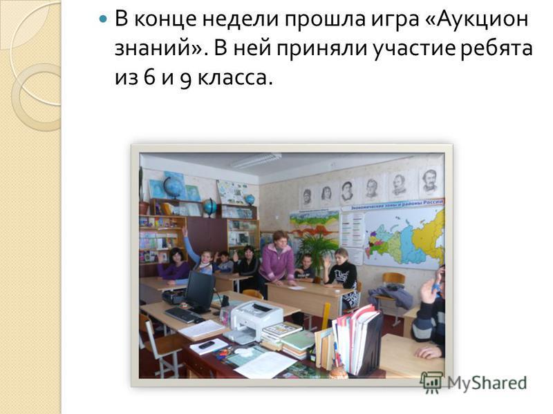В конце недели прошла игра « Аукцион знаний ». В ней приняли участие ребята из 6 и 9 класса.