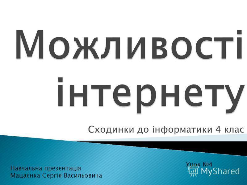 Сходинки до інформатики 4 клас Урок 4 Навчальна презентація Мацаєнка Сергія Васильовича