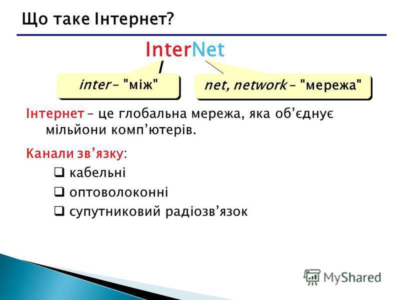 Що таке Інтернет? InterNet inter – між net, network – мережа Інтернет – це глобальна мережа, яка обєднує мільйони компютерів. Канали звязку: кабельні оптоволоконні супутниковий радіозвязок
