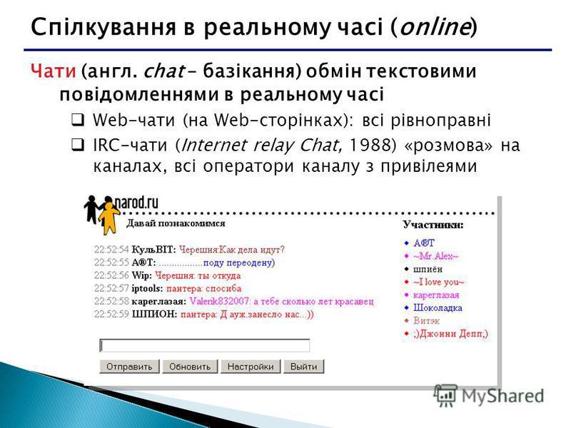 Спілкування в реальному часі (online) Чати (англ. chat – базікання) обмін текстовими повідомленнями в реальному часі Web-чати (на Web-сторінках): всі рівноправні IRC-чати (Internet relay Chat, 1988) «розмова» на каналах, всі оператори каналу з привіл