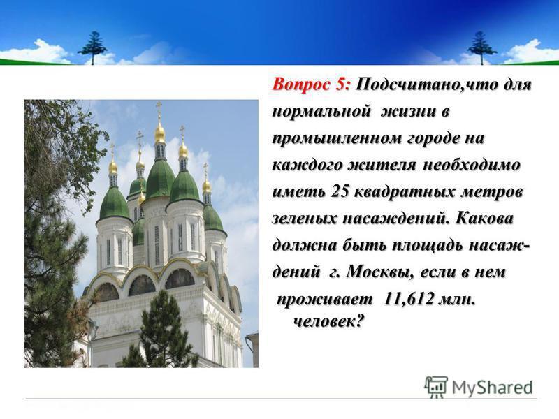 Вопрос 5: Подсчитано,что для нормальной жизни в промышленном городе на каждого жителя необходимо иметь 25 квадратных метров зеленых насаждений. Какова должна быть площадь насаждений г. Москвы, если в нем проживает 11,612 млн. человек? проживает 11,61