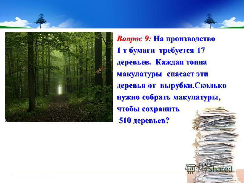 Вопрос 9: На производство 1 т бумаги требуется 17 деревьев. Каждая тонна макулатуры спасает эти деревья от вырубки.Сколько нужно собрать макулатуры, чтобы сохранить 510 деревьев? 510 деревьев?