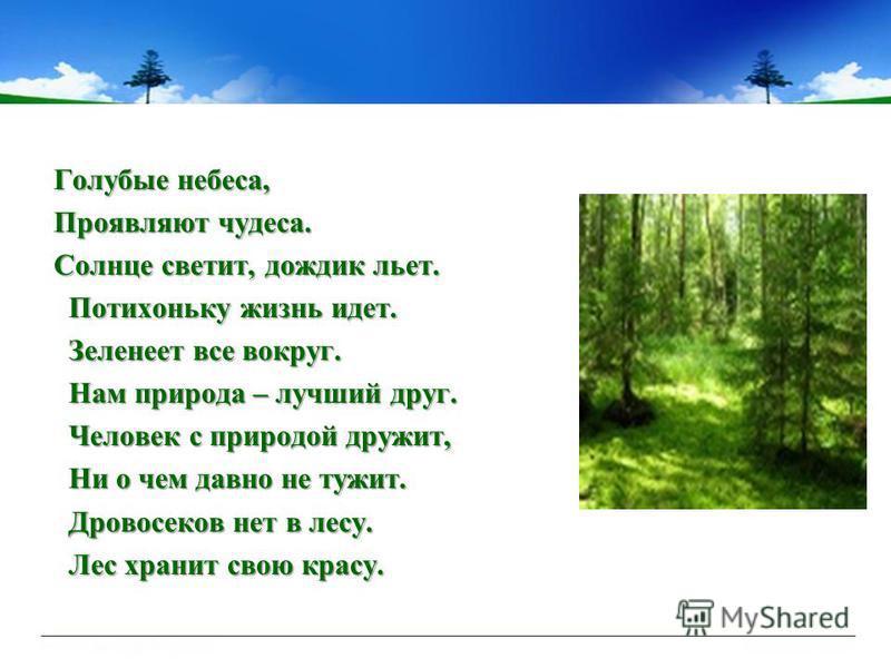 Голубые небеса, Проявляют чудеса. Солнце светит, дождик льет. Потихоньку жизнь идет. Потихоньку жизнь идет. Зеленеет все вокруг. Зеленеет все вокруг. Нам природа – лучший друг. Нам природа – лучший друг. Человек с природой дружит, Человек с природой