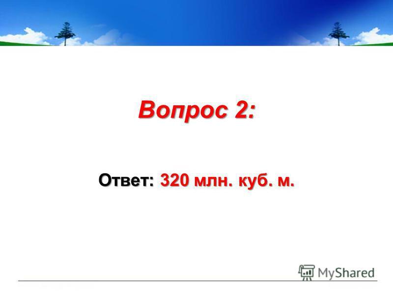 Вопрос 2: Ответ: 320 млн. куб. м.