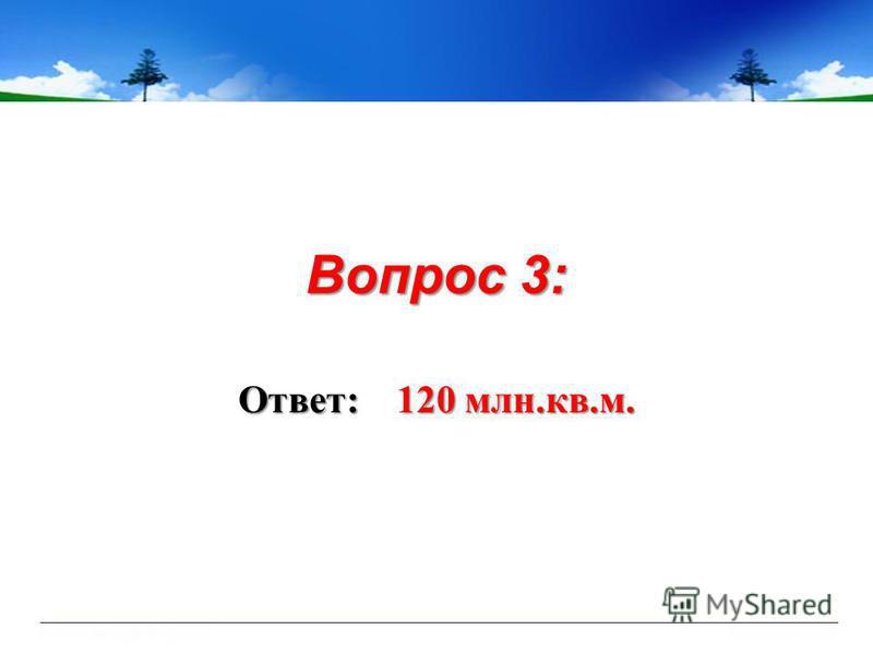 Вопрос 3: Ответ: 120 млн.кв.м.