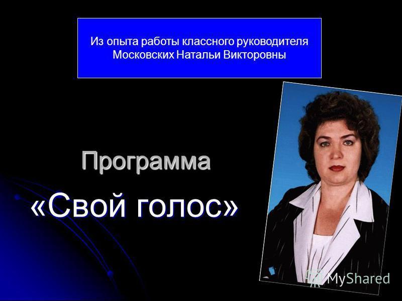 Программа «Свой голос» Из опыта работы классного руководителя Московских Натальи Викторовны