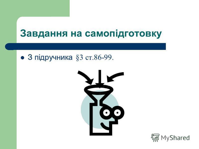 Завдання на самопідготовку З підручника § 3 ст.86-99.