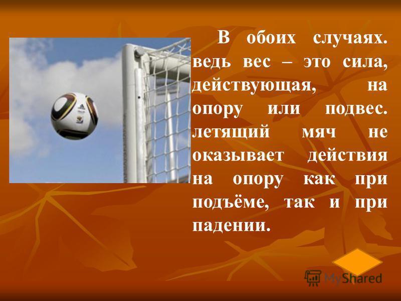В обоих случаях. ведь вес – это сила, действующая, на опору или подвес. летящий мяч не оказывает действия на опору как при подъёме, так и при падении.