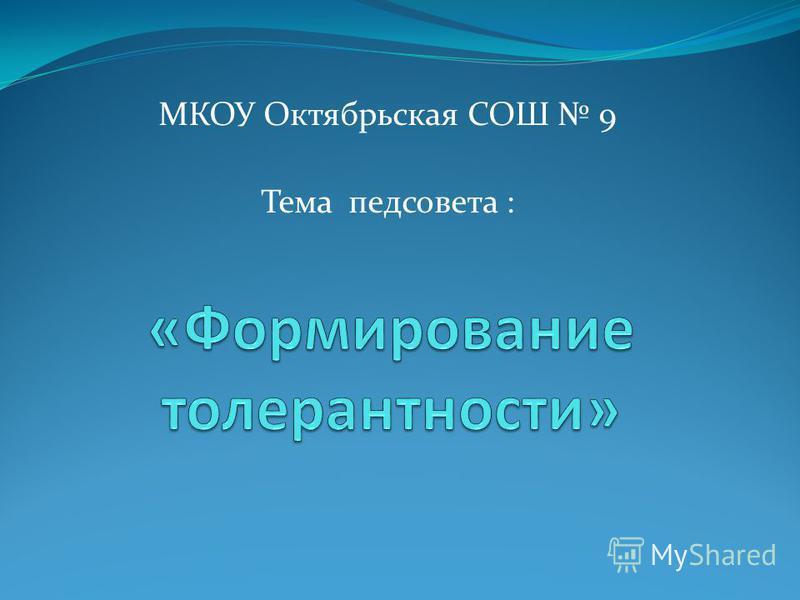 МКОУ Октябрьская СОШ 9 Тема педсовета :