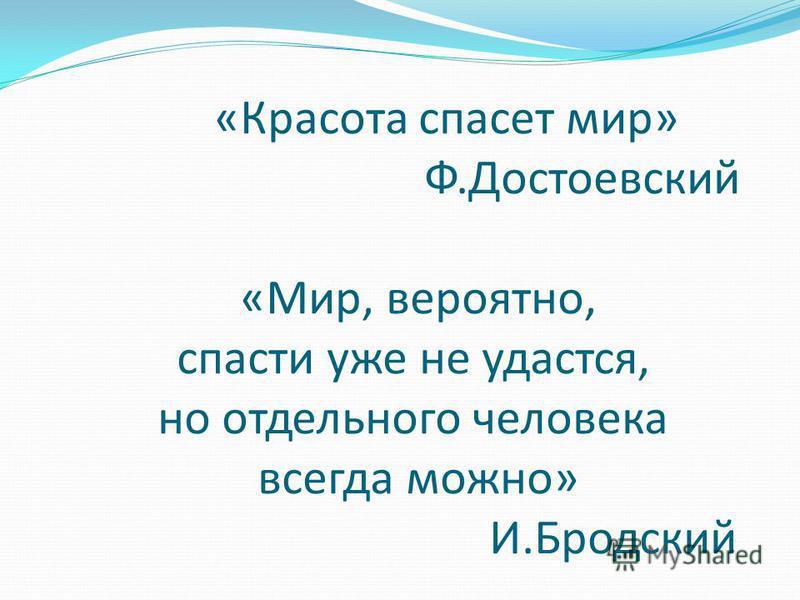 «Красота спасет мир» Ф.Достоевский «Мир, вероятно, спасти уже не удастся, но отдельного человека всегда можно» И.Бродский