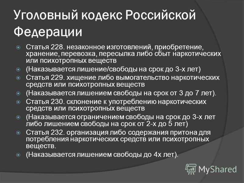 Уголовный кодекс Российской Федерации Статья 228. незаконное изготовлений, приобретение, хранение, перевозка, пересылка либо сбыт наркотических или психотропных веществ (Наказывается лишение/свободы на срок до 3-х лет) Статья 229. хищение либо вымога