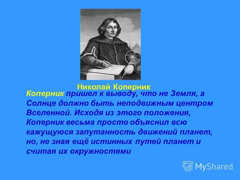 Николай Коперник Коперник пришел к выводу, что не Земля, а Солнце должно быть неподвижным центром Вселенной. Исходя из этого положения, Коперник весьма просто объяснил всю кажущуюся запутанность движений планет, но, не зная ещё истинных путей планет