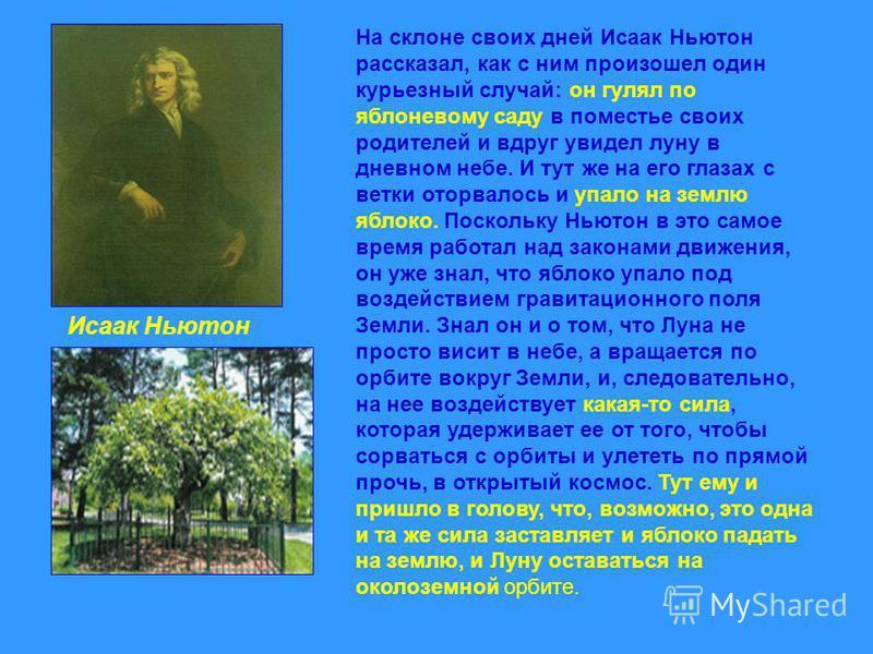 На склоне своих дней Исаак Ньютон рассказал, как с ним произошел один курьезный случай: он гулял по яблоневому саду в поместье своих родителей и вдруг увидел луну в дневном небе. И тут же на его глазах с ветки оторвалось и упало на землю яблоко. Поск