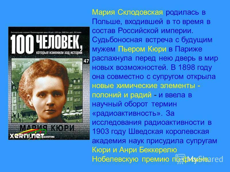 Мария Склодовская родилась в Польше, входившей в то время в состав Российской империи. Судьбоносная встреча с будущим мужем Пьером Кюри в Париже распахнула перед нею дверь в мир новых возможностей. В 1898 году она совместно с супругом открыла новые х