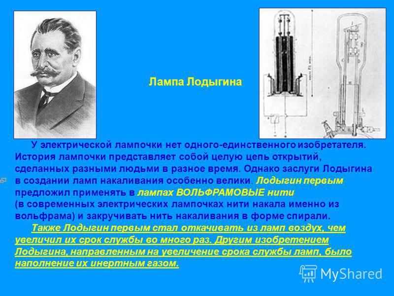 Лампа Лодыгина У электрической лампочки нет одного-единственного изобретателя. История лампочки представляет собой целую цепь открытий, сделанных разными людьми в разное время. Однако заслуги Лодыгина в создании ламп накаливания особенно велики. Лоды
