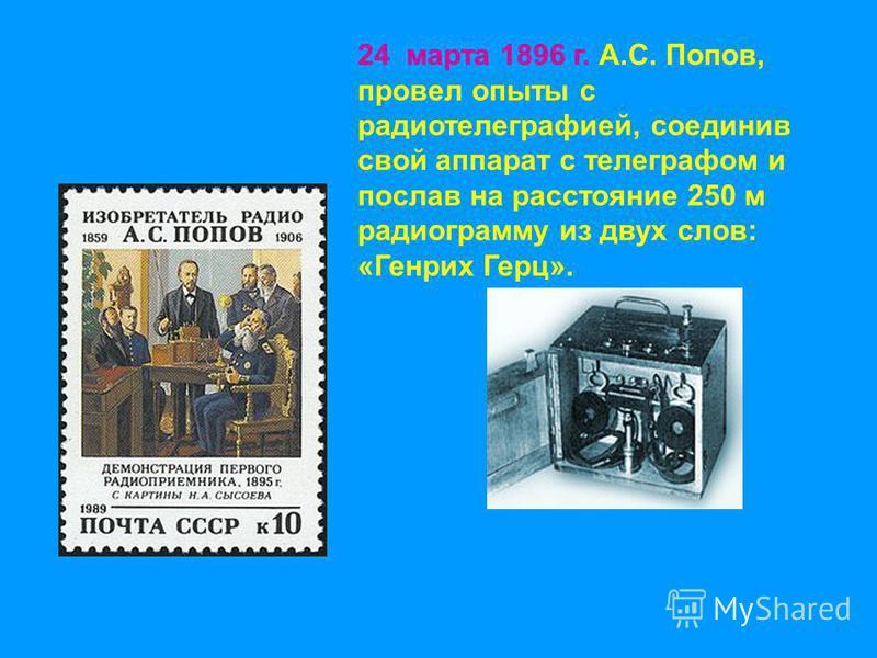 24 марта 1896 г. А.С. Попов, провел опыты с радиотелеграфией, соединив свой аппарат с телеграфом и послав на расстояние 250 м радиограмму из двух слов: «Генрих Герц».