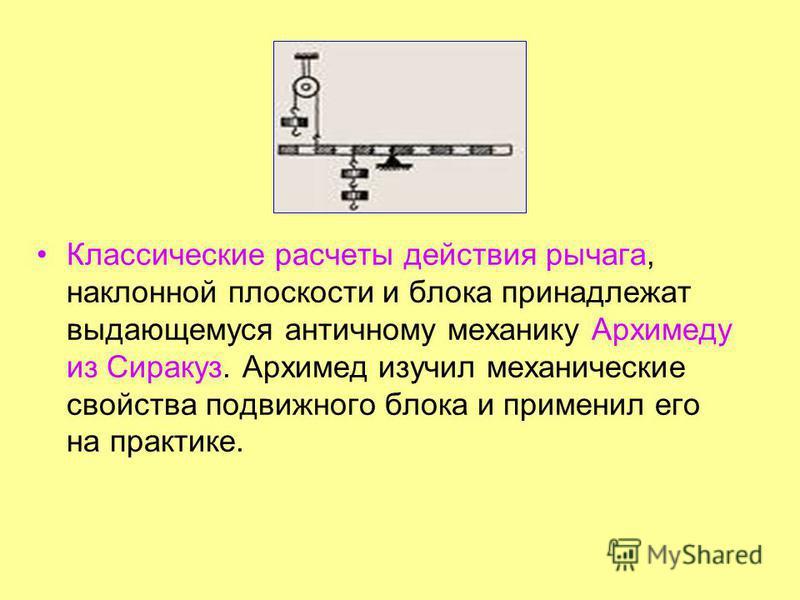 Классические расчеты действия рычага, наклонной плоскости и блока принадлежат выдающемуся античному механику Архимеду из Сиракуз. Архимед изучил механические свойства подвижного блока и применил его на практике.