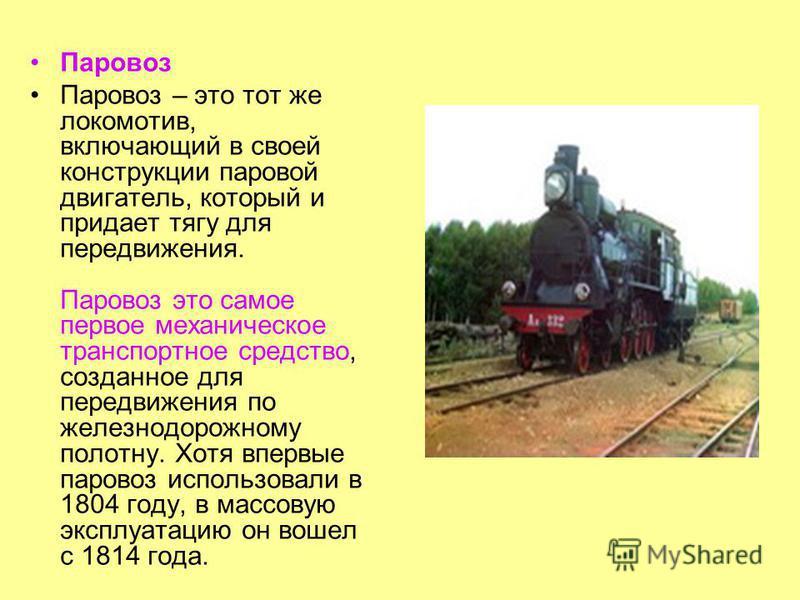 Паровоз Паровоз – это тот же локомотив, включающий в своей конструкции паровой двигатель, который и придает тягу для передвижения. Паровоз это самое первое механическое транспортное средство, созданное для передвижения по железнодорожному полотну. Хо