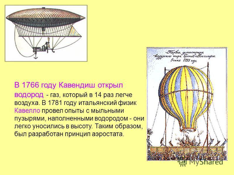В 1766 году Кавендиш открыл водород - газ, который в 14 раз легче воздуха. В 1781 году итальянский физика вело провел опыты с мыльными пузырями, наполненными водородом - они легко уносились в высоту. Таким образом, был разработан принцип аэростата.