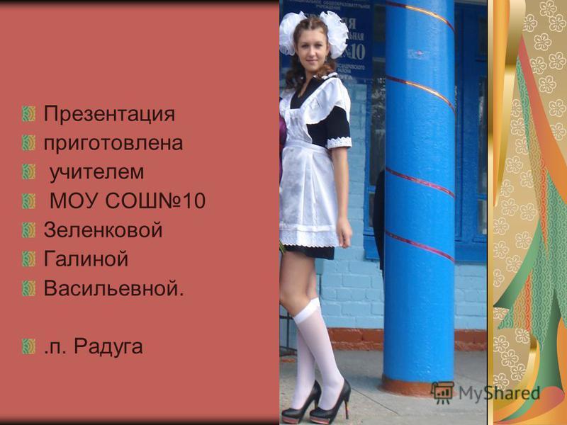 Презентация приготовлена учителем МОУ СОШ10 Зеленковой Галиной Васильевной..п. Радуга