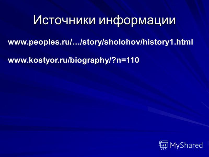 Источники информации www.peoples.ru/…/story/sholohov/history1. html www.kostyor.ru/biography/?n=110