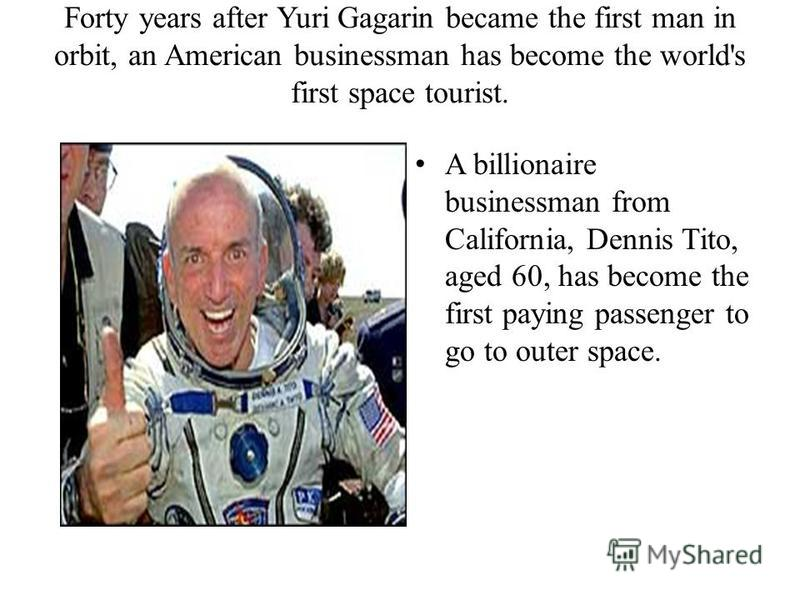 Forty years after Yuri Gagarin became the first man in orbit, an American businessman has become the world's first space tourist. A billionaire businessman from California, Dennis Tito, aged 60, has become the first paying passenger to go to outer sp