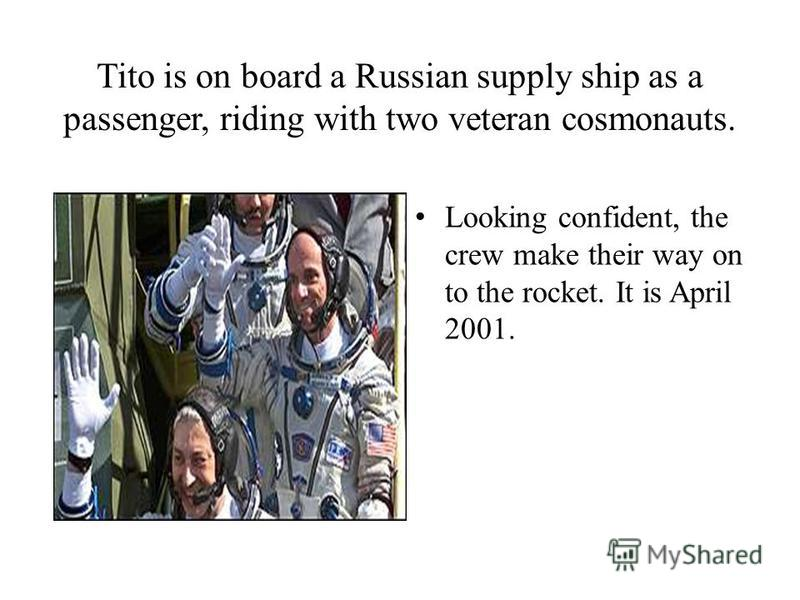 Tito is on board a Russian supply ship as a passenger, riding with two veteran cosmonauts. Looking confident, the crew make their way on to the rocket. It is April 2001.