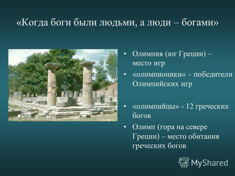 «Когда боги были людьми, а люди – богами» Олимпия (юг Греции) – место игр «олимпионики» - победители Олимпийских игр «олимпийцы» - 12 греческих богов Олимп (гора на севере Греции) – место обитания греческих богов