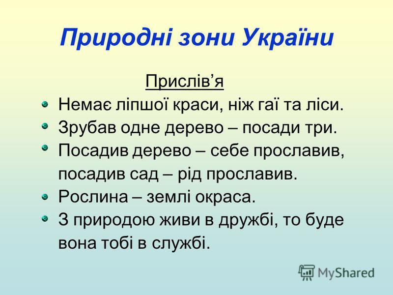 Природні зони України Прислівя Немає ліпшої краси, ніж гаї та ліси. Зрубав одне дерево – посади три. Посадив дерево – себе прославив, посадив сад – рід прославив. Рослина – землі окраса. З природою живи в дружбі, то буде вона тобі в службі.