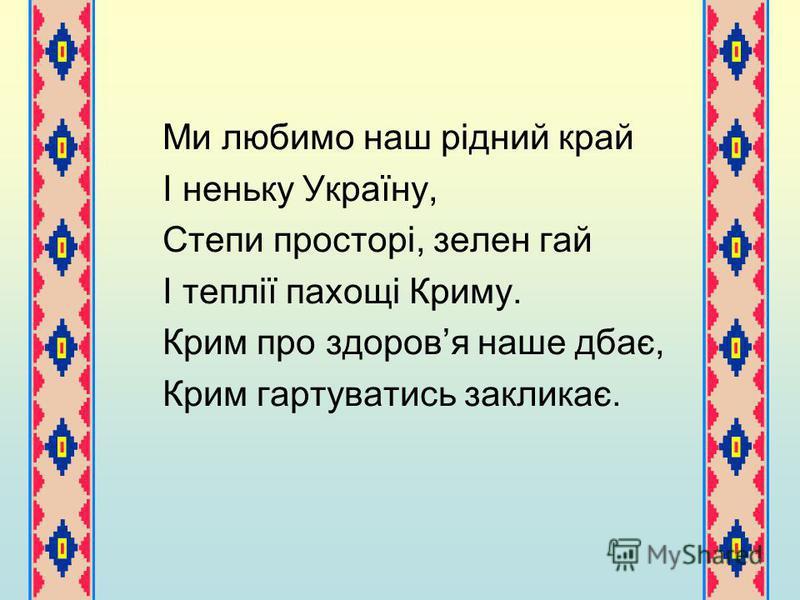 Ми любимо наш рідний край І неньку Україну, Степи просторі, зелен гай І теплії пахощі Криму. Крим про здоровя наше дбає, Крим гартуватись закликає.