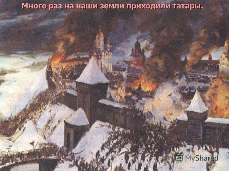 Много раз на наши земли приходили татары. Много раз на наши земли приходили татары.