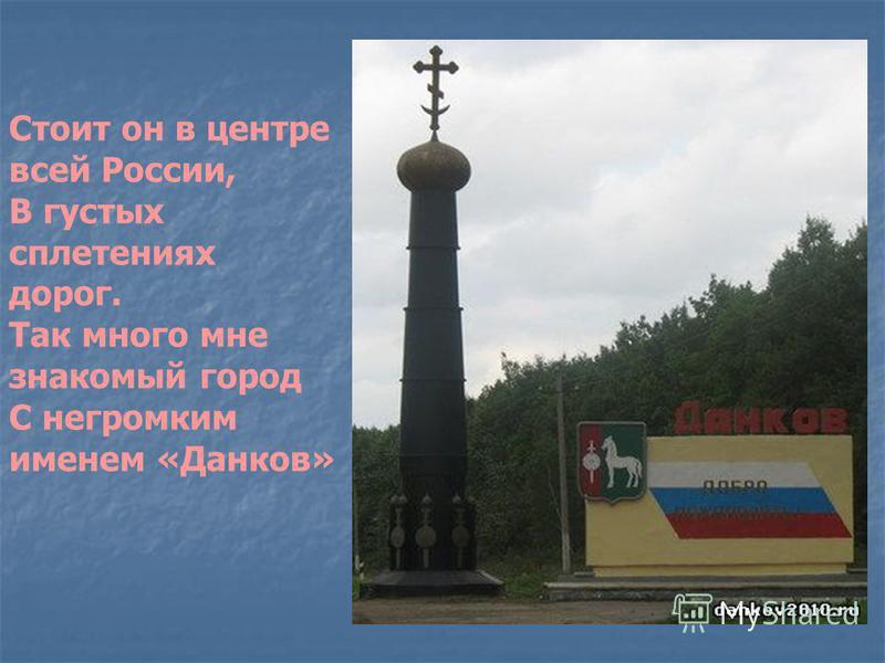 Стоит он в центре всей России, В густых сплетениях дорог. Так много мне знакомый город С негромким именем «Данков»