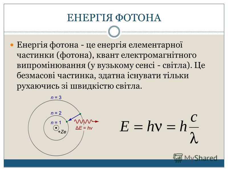 ЕНЕРГІЯ ФОТОНА Енергія фотона - це енергія елементарної частинки (фотона), квант електромагнітного випромінювання (у вузькому сенсі - світла). Це безмасові частинка, здатна існувати тільки рухаючись зі швидкістю світла.