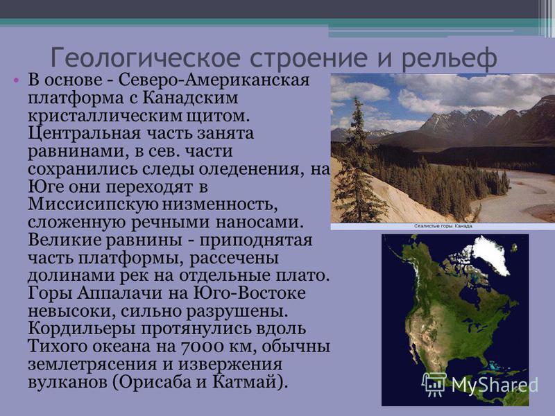 Геологическое строение и рельеф В основе - Северо-Американская платформа с Канадским кристаллическим щитом. Центральная часть занята равнинами, в сев. части сохранились следы оледенения, на Юге они переходят в Миссисипскую низменность, сложенную речн