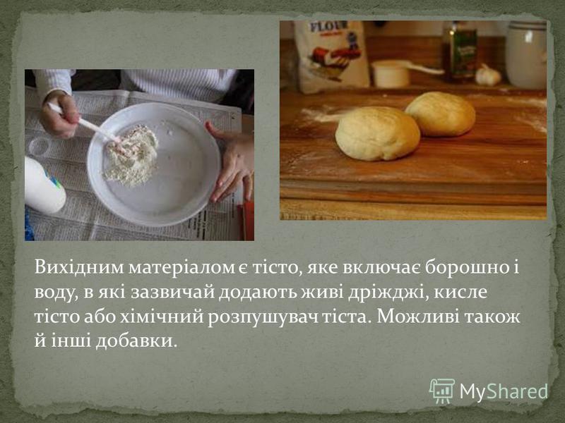 Вихідним матеріалом є тісто, яке включає борошно і воду, в які зазвичай додають живі дріжджі, кисле тісто або хімічний розпушувач тіста. Можливі також й інші добавки.