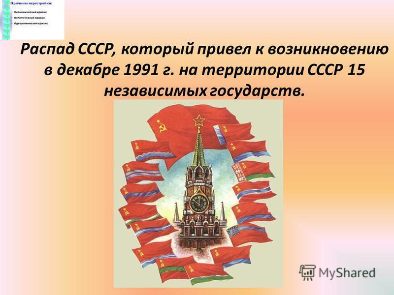 Распад СССР, который привел к возникновению в декабре 1991 г. на территории СССР 15 независимых государств.