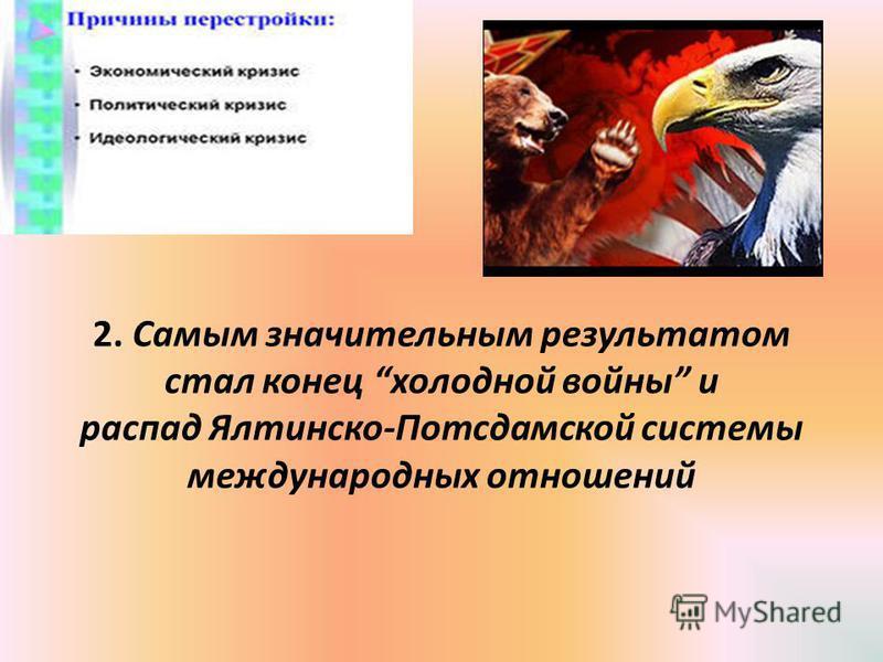 2. Самым значительным результатом стал конец холодной войны и распад Ялтинско-Потсдамской системы международных отношений