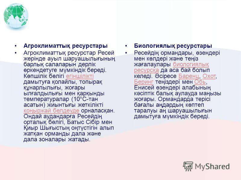 Агроклиматтық ресурстары Агроклиматтық ресурстар Ресей жерінде ауыл шаруашылығының барлық салаларын дерлік өркендетуге мүмкіндік береді. Көпшілік бөлігі егіншілікті дамытуға қолайлы, топырақ құнарлылығы, жоғары ылғалдылығы мен қарқынды температуралар