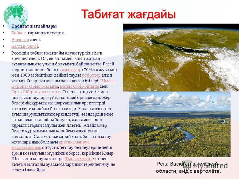 Табиғат жағдайы Табиғат жағдайлары Байкөл, ғарыштық түсірім. Байкөл Васюган өзені. Васюган Балтық теңізі. Балтық теңізі Ресейдің табиғат жағдайы алуан түрлілігімен ерекшеленеді. Ол, ең алдымен, алып жатқан аумағының өте үлкен болуымен байланысты. Рес
