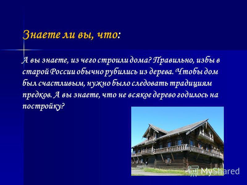 Знаете ли вы, что: А вы знаете, из чего строили дома? Правильно, избы в старой России обычно рубились из дерева. Чтобы дом был счастливым, нужно было следовать традициям предков. А вы знаете, что не всякое дерево годилось на постройку?