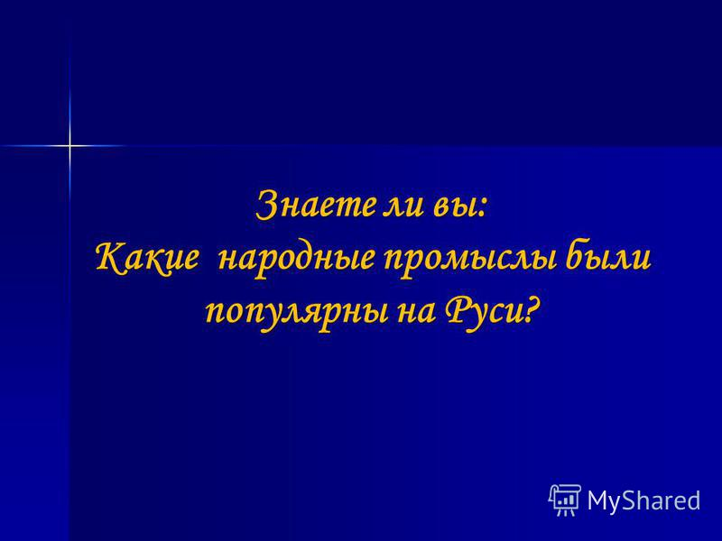 Знаете ли вы: Какие народные промыслы были популярны на Руси?