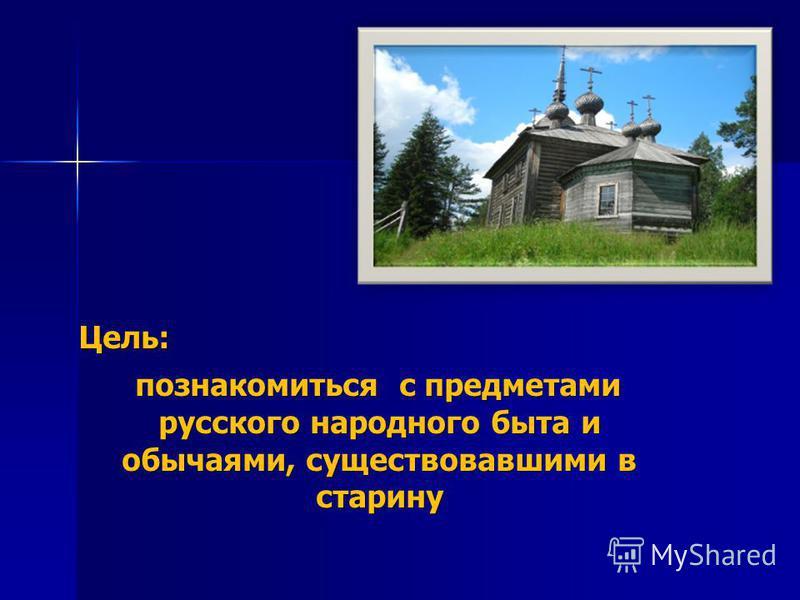 Цель: познакомиться с предметами русского народного быта и обычаями, существовавшими в старину познакомиться с предметами русского народного быта и обычаями, существовавшими в старину