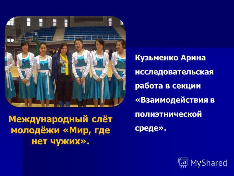 Международный слёт молодёжи «Мир, где нет чужих». Кузьменко Арина исследовательская работа в секции «Взаимодействия в полиэтнической среде».