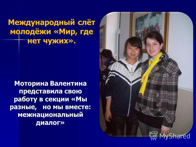 Международный слёт молодёжи «Мир, где нет чужих». Моторина Валентина представила свою работу в секции «Мы разные, но мы вместе: межнациональный диалог»